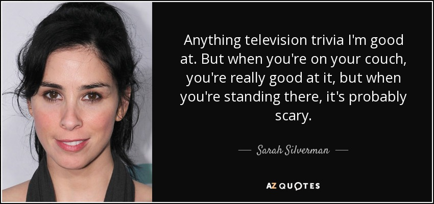 Anything television trivia I'm good at. But when you're on your couch, you're really good at it, but when you're standing there, it's probably scary. - Sarah Silverman