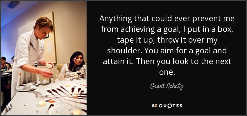 Anything that could ever prevent me from achieving a goal, I put in a box, tape it up, throw it over my shoulder. You aim for a goal and attain it. Then you look to the next one. - Grant Achatz
