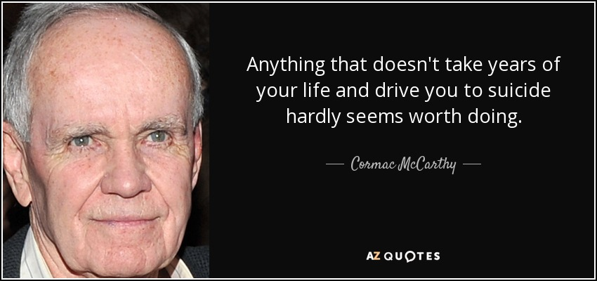 Anything that doesn't take years of your life and drive you to suicide hardly seems worth doing. - Cormac McCarthy