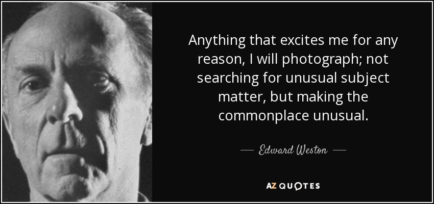 Anything that excites me for any reason, I will photograph; not searching for unusual subject matter, but making the commonplace unusual. - Edward Weston