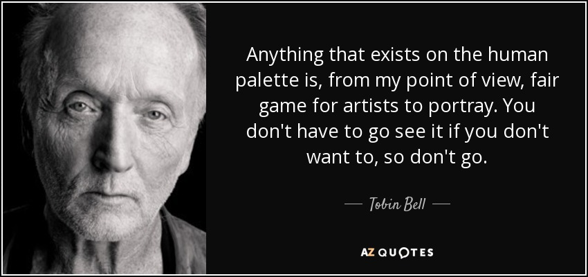 Anything that exists on the human palette is, from my point of view, fair game for artists to portray. You don't have to go see it if you don't want to, so don't go. - Tobin Bell
