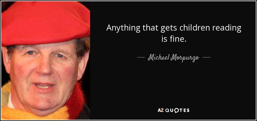 Anything that gets children reading is fine. - Michael Morpurgo