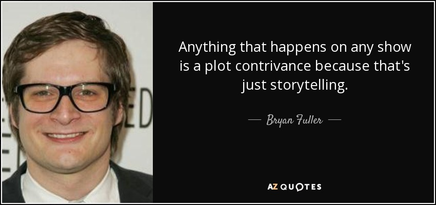Anything that happens on any show is a plot contrivance because that's just storytelling. - Bryan Fuller