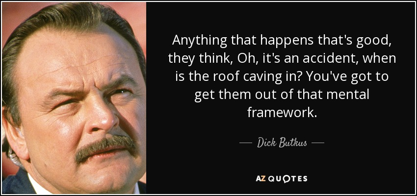 Anything that happens that's good, they think, Oh, it's an accident, when is the roof caving in? You've got to get them out of that mental framework. - Dick Butkus