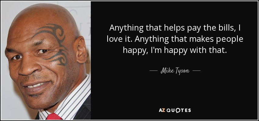 Anything that helps pay the bills, I love it. Anything that makes people happy, I'm happy with that. - Mike Tyson
