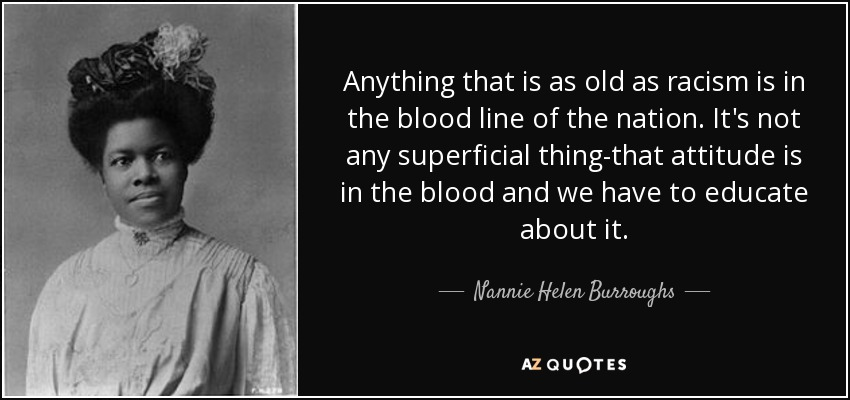 Anything that is as old as racism is in the blood line of the nation. It's not any superficial thing-that attitude is in the blood and we have to educate about it. - Nannie Helen Burroughs