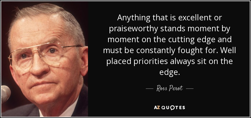 Anything that is excellent or praiseworthy stands moment by moment on the cutting edge and must be constantly fought for. Well placed priorities always sit on the edge. - Ross Perot