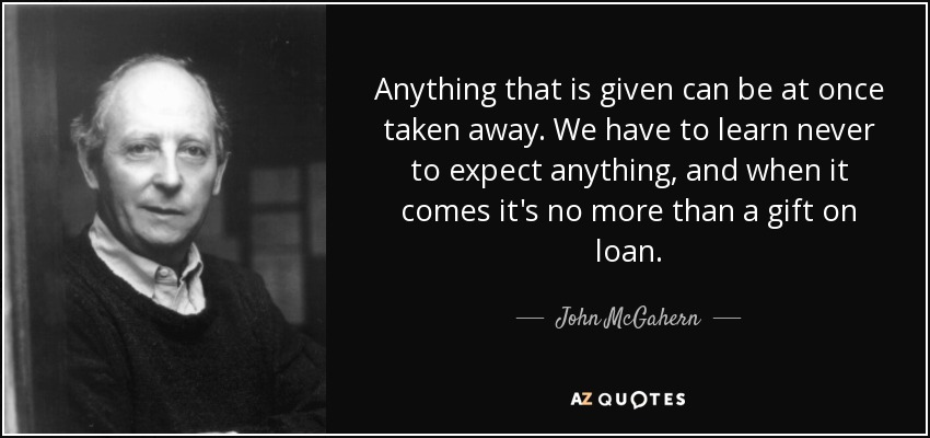 Anything that is given can be at once taken away. We have to learn never to expect anything, and when it comes it's no more than a gift on loan. - John McGahern