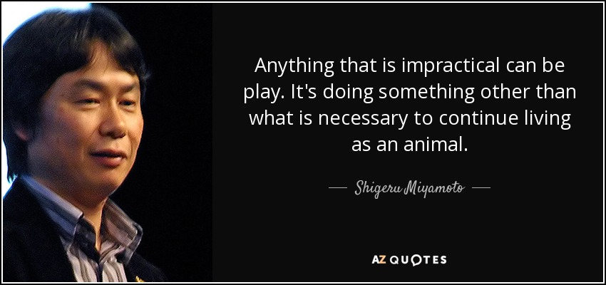 Anything that is impractical can be play. It's doing something other than what is necessary to continue living as an animal. - Shigeru Miyamoto