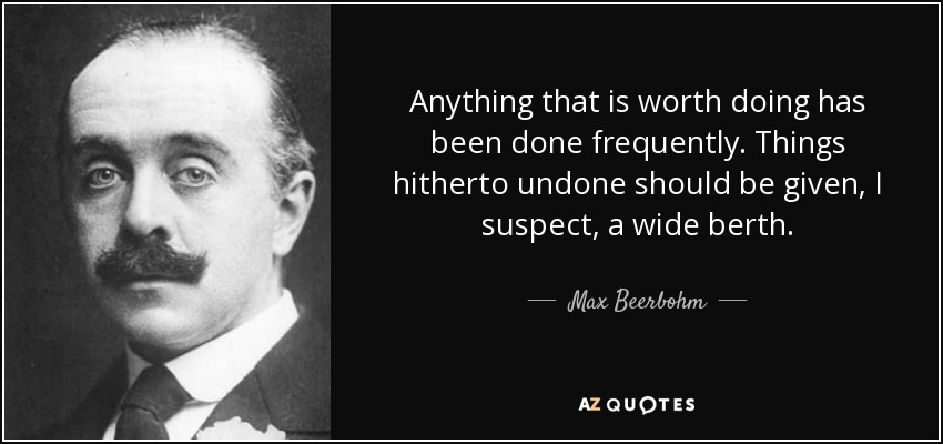 Anything that is worth doing has been done frequently. Things hitherto undone should be given, I suspect, a wide berth. - Max Beerbohm