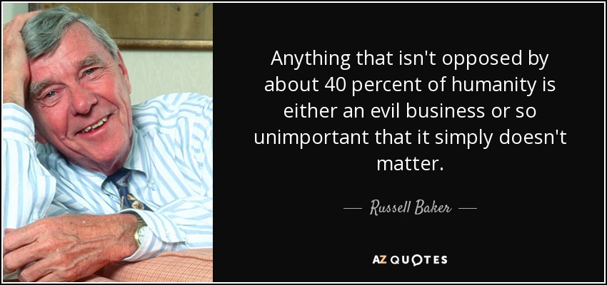 Anything that isn't opposed by about 40 percent of humanity is either an evil business or so unimportant that it simply doesn't matter. - Russell Baker