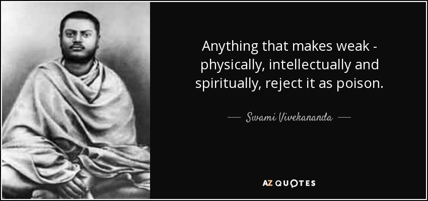 Anything that makes weak - physically, intellectually and spiritually, reject it as poison. - Swami Vivekananda