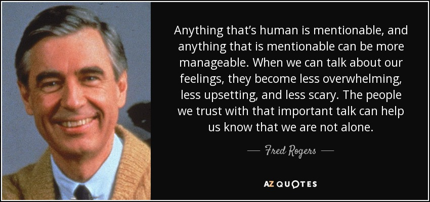Anything that's human is mentionable, and anything that is mentionable can be more manageable. When we can talk about our feelings, they become less overwhelming, less upsetting, and less scary. The people we trust with that important talk can help us know that we are not alone. - Fred Rogers