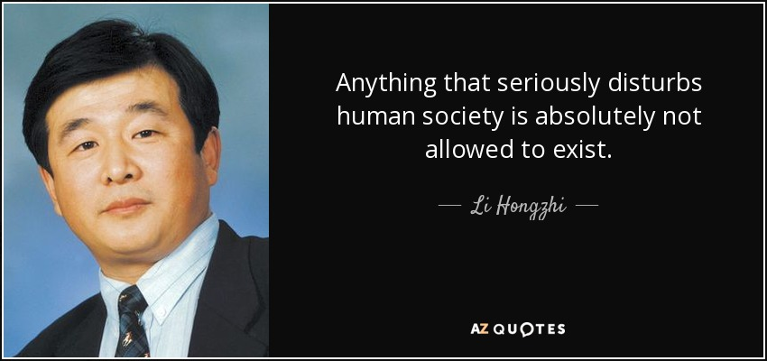 Anything that seriously disturbs human society is absolutely not allowed to exist. - Li Hongzhi
