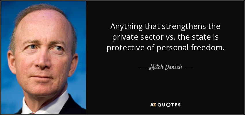 Anything that strengthens the private sector vs. the state is protective of personal freedom. - Mitch Daniels