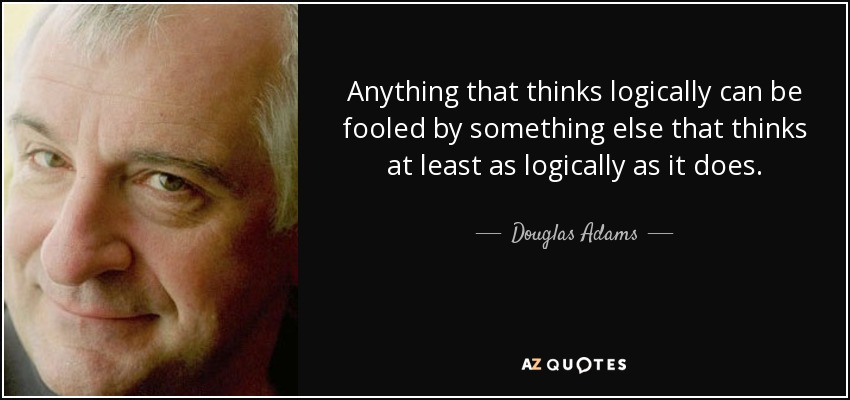 Anything that thinks logically can be fooled by something else that thinks at least as logically as it does. - Douglas Adams