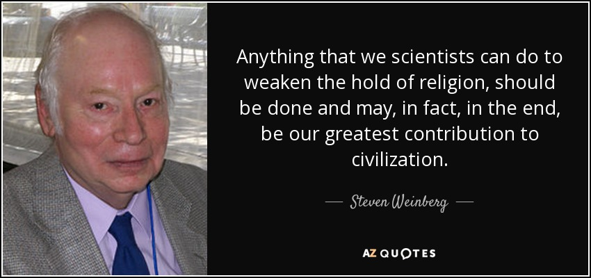 Anything that we scientists can do to weaken the hold of religion, should be done and may, in fact, in the end, be our greatest contribution to civilization. - Steven Weinberg