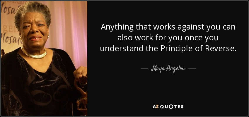 Anything that works against you can also work for you once you understand the Principle of Reverse. - Maya Angelou