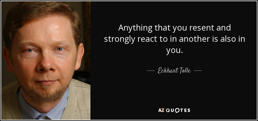 Anything that you resent and strongly react to in another is also in you. - Eckhart Tolle