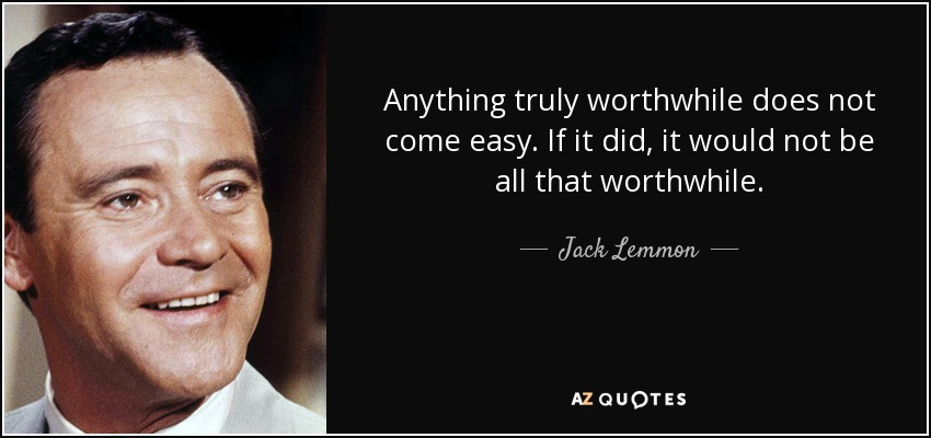 Anything truly worthwhile does not come easy. If it did, it would not be all that worthwhile. - Jack Lemmon