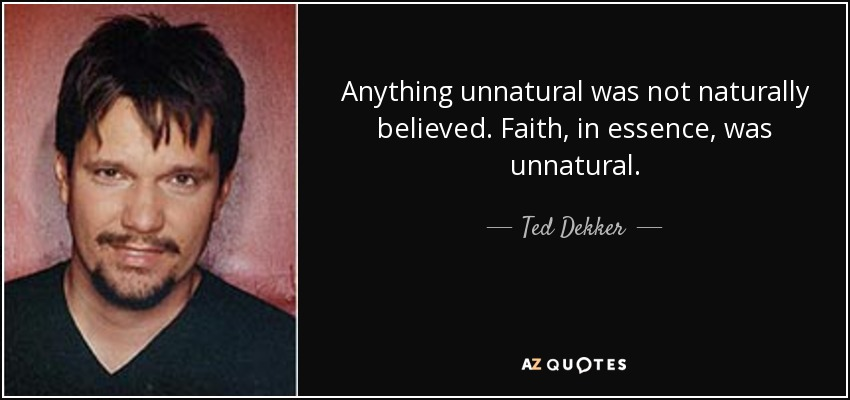 Anything unnatural was not naturally believed. Faith, in essence, was unnatural. - Ted Dekker