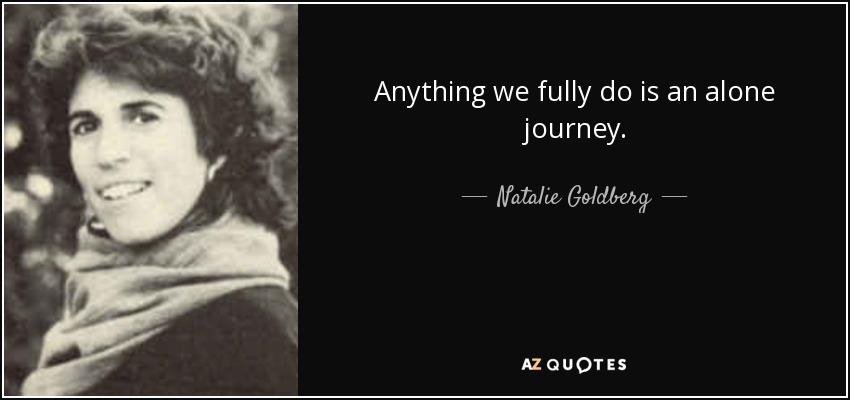 Anything we fully do is an alone journey. - Natalie Goldberg