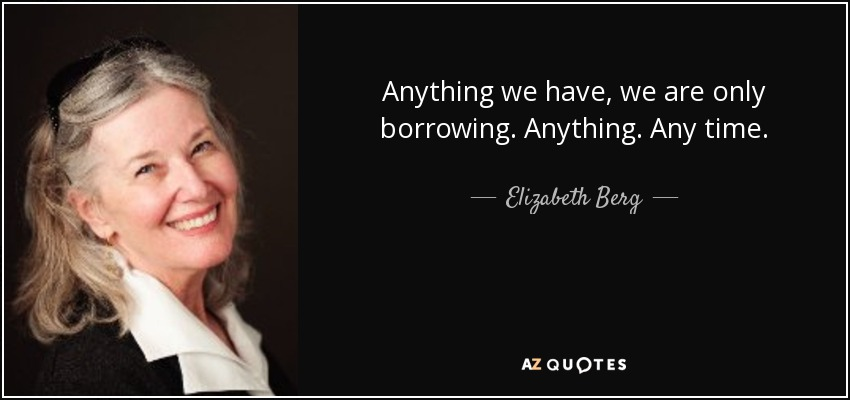 Anything we have, we are only borrowing. Anything. Any time. - Elizabeth Berg