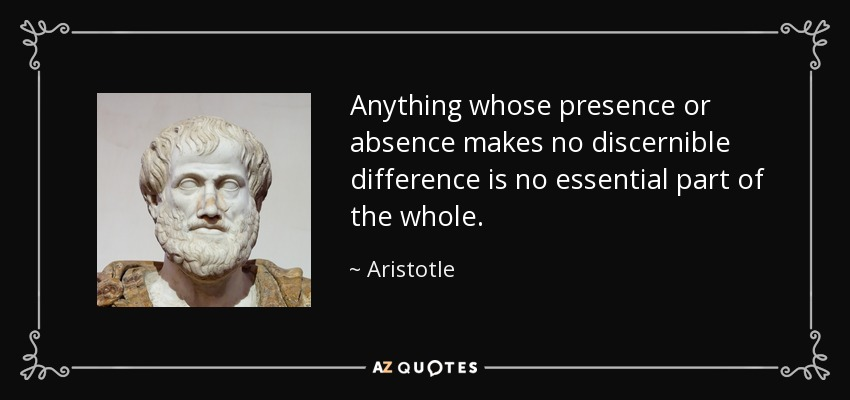 Anything whose presence or absence makes no discernible difference is no essential part of the whole. - Aristotle