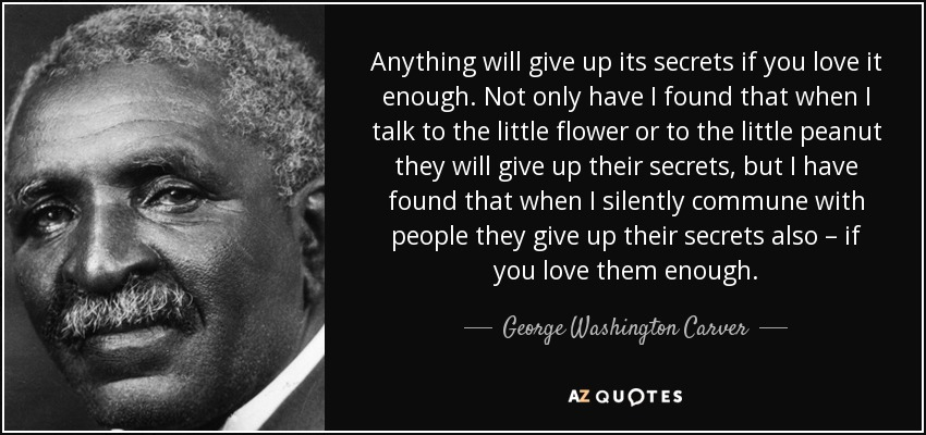 Anything will give up its secrets if you love it enough. Not only have I found that when I talk to the little flower or to the little peanut they will give up their secrets, but I have found that when I silently commune with people they give up their secrets also – if you love them enough. - George Washington Carver