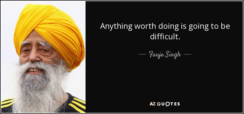 Anything worth doing is going to be difficult. - Fauja Singh