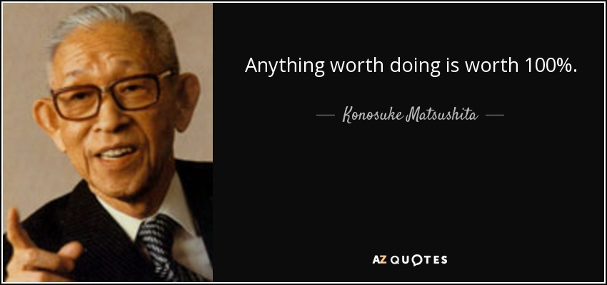 Anything worth doing is worth 100%. - Konosuke Matsushita