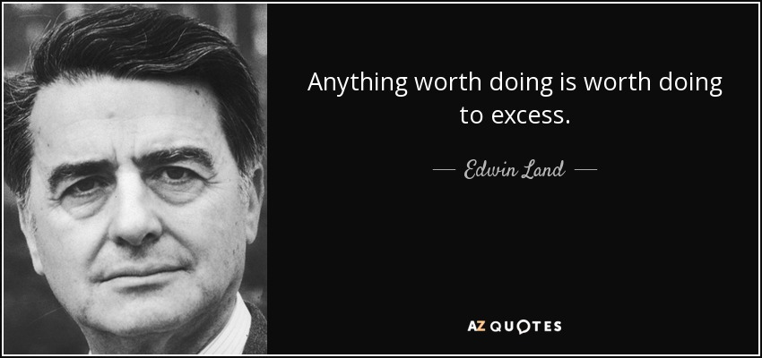Anything worth doing is worth doing to excess. - Edwin Land