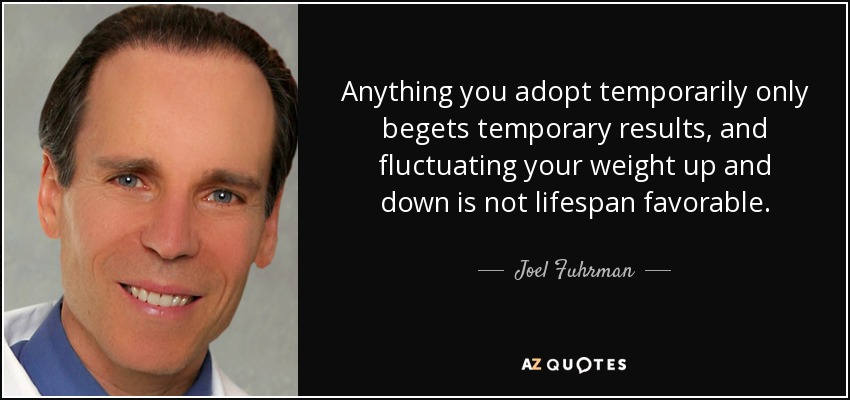 Anything you adopt temporarily only begets temporary results, and fluctuating your weight up and down is not lifespan favorable. - Joel Fuhrman