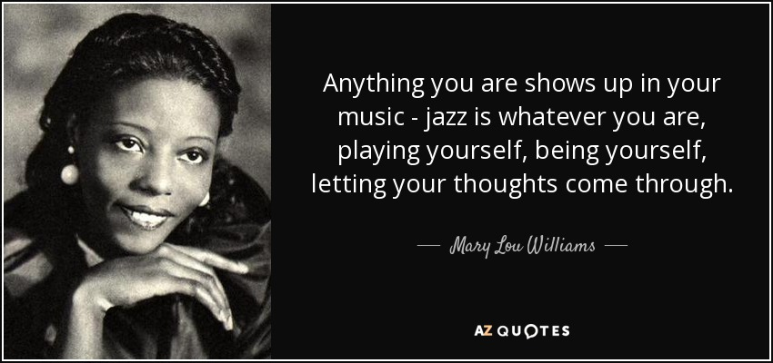 Anything you are shows up in your music - jazz is whatever you are, playing yourself, being yourself, letting your thoughts come through. - Mary Lou Williams