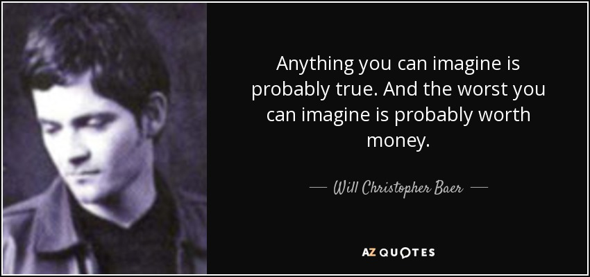 Anything you can imagine is probably true. And the worst you can imagine is probably worth money. - Will Christopher Baer