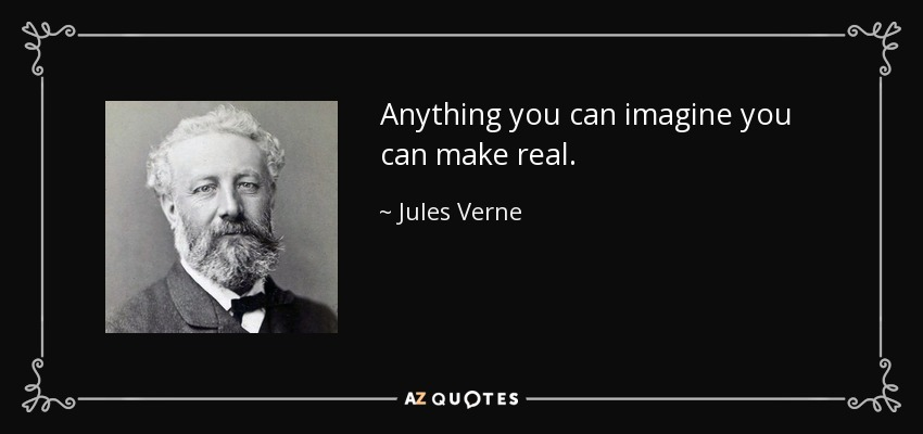 Anything you can imagine you can make real. - Jules Verne