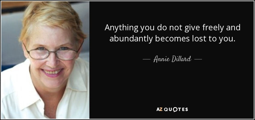 Anything you do not give freely and abundantly becomes lost to you. - Annie Dillard