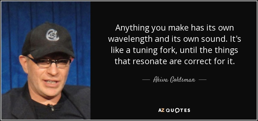 Anything you make has its own wavelength and its own sound. It's like a tuning fork, until the things that resonate are correct for it. - Akiva Goldsman