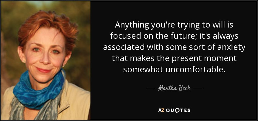 Anything you're trying to will is focused on the future; it's always associated with some sort of anxiety that makes the present moment somewhat uncomfortable. - Martha Beck