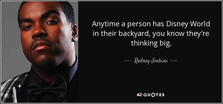 Anytime a person has Disney World in their backyard, you know they're thinking big. - Rodney Jerkins