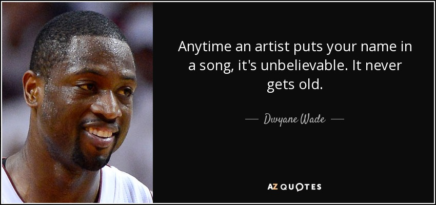 Anytime an artist puts your name in a song, it's unbelievable. It never gets old. - Dwyane Wade