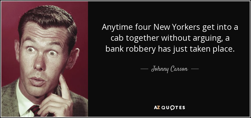 Anytime four New Yorkers get into a cab together without arguing, a bank robbery has just taken place. - Johnny Carson