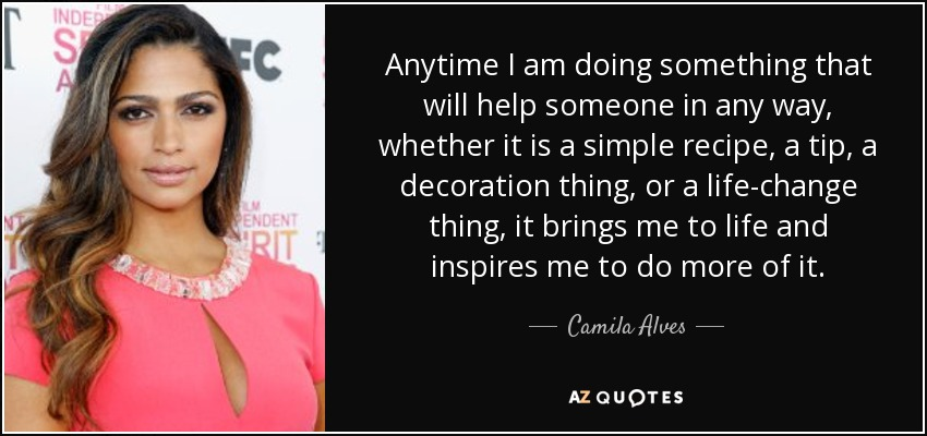 Anytime I am doing something that will help someone in any way, whether it is a simple recipe, a tip, a decoration thing, or a life-change thing, it brings me to life and inspires me to do more of it. - Camila Alves