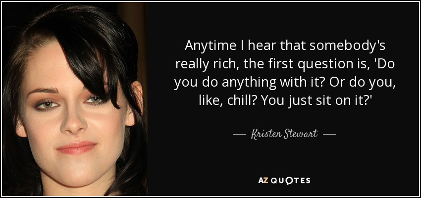 Anytime I hear that somebody's really rich, the first question is, 'Do you do anything with it? Or do you, like, chill? You just sit on it?' - Kristen Stewart