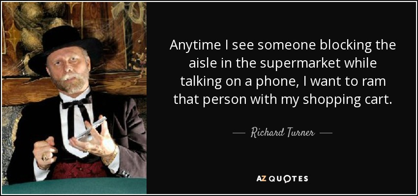 Anytime I see someone blocking the aisle in the supermarket while talking on a phone, I want to ram that person with my shopping cart. - Richard Turner