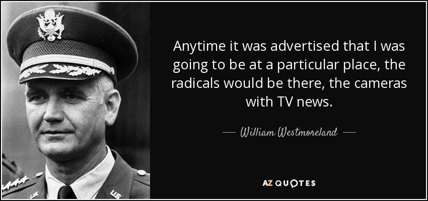 Anytime it was advertised that I was going to be at a particular place, the radicals would be there, the cameras with TV news. - William Westmoreland
