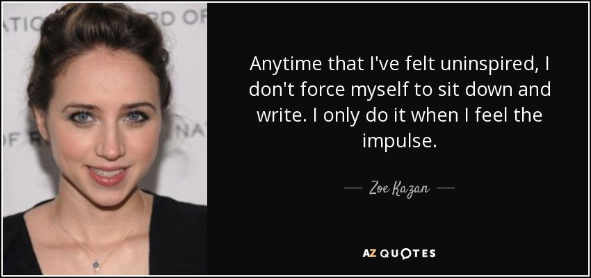 Anytime that I've felt uninspired, I don't force myself to sit down and write. I only do it when I feel the impulse. - Zoe Kazan