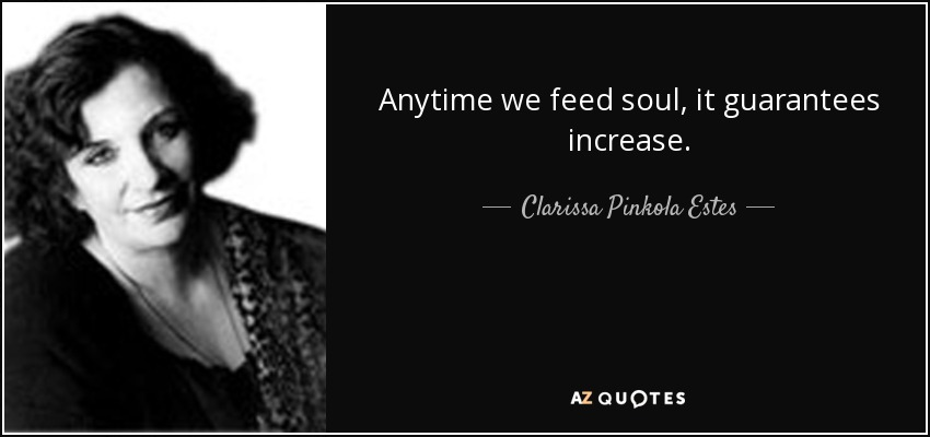Anytime we feed soul, it guarantees increase. - Clarissa Pinkola Estes