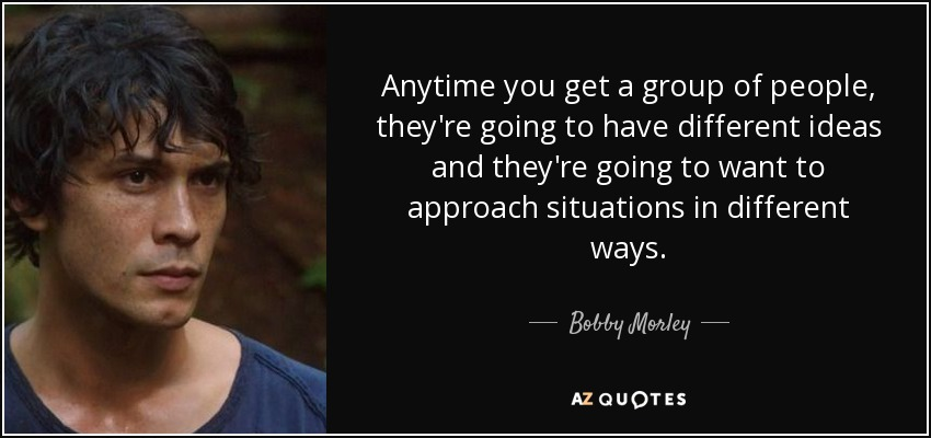 Anytime you get a group of people, they're going to have different ideas and they're going to want to approach situations in different ways. - Bobby Morley