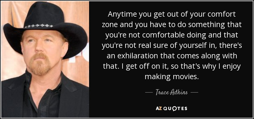 Anytime you get out of your comfort zone and you have to do something that you're not comfortable doing and that you're not real sure of yourself in, there's an exhilaration that comes along with that. I get off on it, so that's why I enjoy making movies. - Trace Adkins